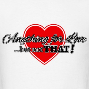 Anything For Love ... But Not That! T-Shirts - Men's T-Shirt