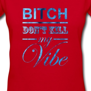 Bitch Don't Kill My Vibe Women's T-Shirts - Women's V-Neck T-Shirt