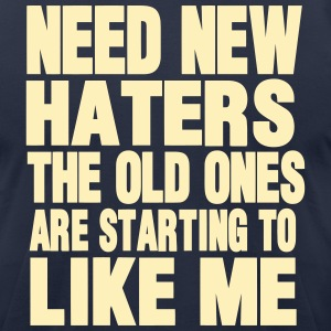 NEED NEW HATERS THE OLD ONES ARE STARTING TO LIKE  T-Shirts - Men's T-Shirt by American Apparel