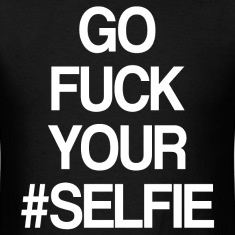 GO FUCK YOUR SELFIE
