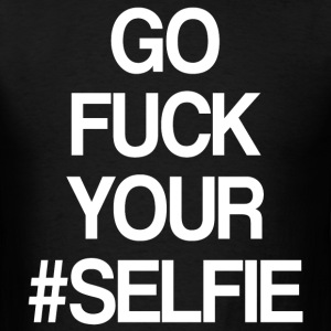 GO FUCK YOUR SELFIE - Men's T-Shirt