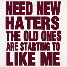 NEED NEW HATERS THE OLD ONES ARE STARTING TO LIKE  Hoodies