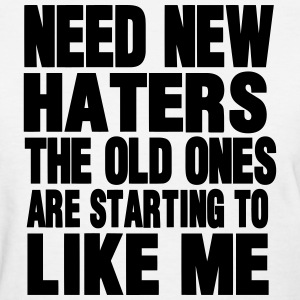 NEED NEW HATERS THE OLD ONES ARE STARTING TO LIKE  Women's T-Shirts - Women's T-Shirt
