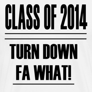 CLASS OF 2014 TURN DOWN FOR WHAT - Men's Premium T-Shirt