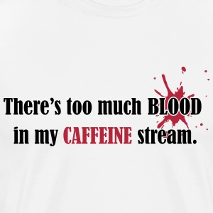 There's too much blood in my caffeine stream T-Shirts - Men's Premium T-Shirt