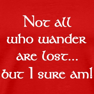Not All Who Wander Are Lost...but I Sure Am! T-Shirts - Men's Premium T-Shirt