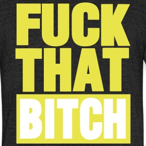 FUCK THAT BITCH T-Shirts - Unisex Tri-Blend T-Shirt by American Apparel