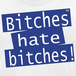 Bitches hate bitches! T-Shirts - Men's T-Shirt by American Apparel