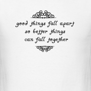 good things fall apart so better things can fall t T-Shirts - Men's T-Shirt