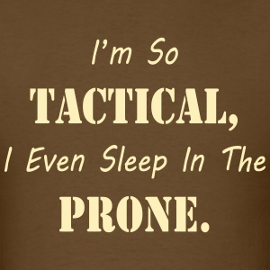 I'm So Tactical I Sleep in the Prone T Shirt - Men's T-Shirt