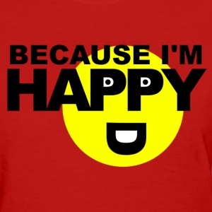 Because I'm Happy Women's T-Shirts - Women's T-Shirt