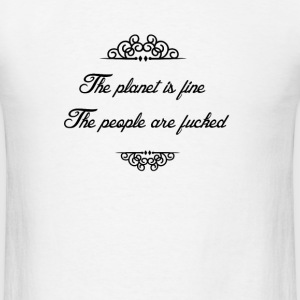 The planet is fine. The people are fucked T-Shirts - Men's T-Shirt