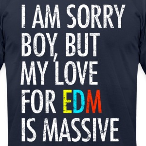 I Am Sorry Boy But My Love For EDM Is Massive T-Shirts - Men's T-Shirt by American Apparel