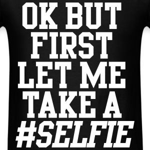 OK But First Let Me Take A Selfie T-Shirts - Men's T-Shirt