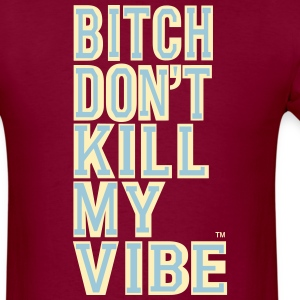 BITCH DON'T KILL MY VIBE T-Shirts - Men's T-Shirt