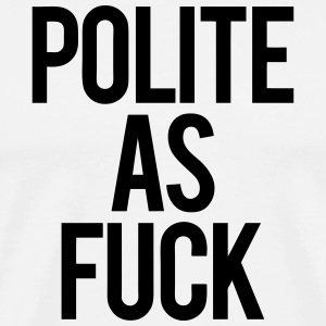 Polite As Fuck T-Shirts - Men's Premium T-Shirt