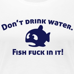Don't drink water, fish fuck in it! Women's T-Shirts - Women's Premium T-Shirt
