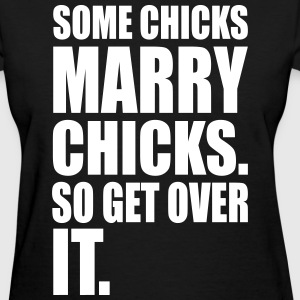 SOME CHICKS MARRY CHICKS SO GET OVER IT - Women's T-Shirt