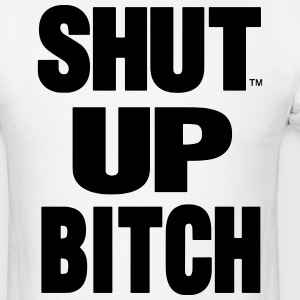 SHUT UP BITCH! - Men's T-Shirt