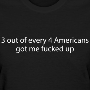 3 out of every 4 Americans got me fucked up Women's T-Shirts - Women's T-Shirt