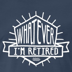 Whatever I'm Retired