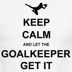 Keep Calm.. Goalkeep get it T-Shirts