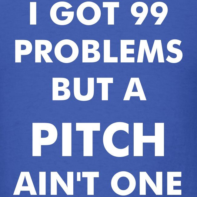 99 problems but a pitch ain't one