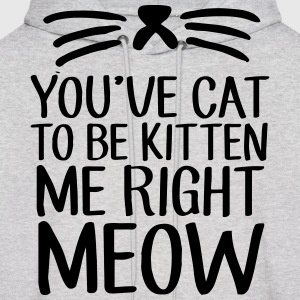 You've Cat To Be Kitten Me Right Meow Hoodies - Men's Hoodie