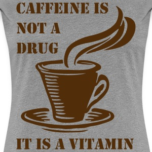 Caffeine Is Not A Drug - Women's Premium T-Shirt