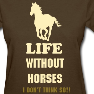 Life without horses. I don't think so - Women's T-Shirt