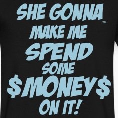 SHE GONNA MAKE ME SPEND SOME MONEY ON IT! T-Shirts