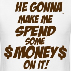 HE GONNA MAKE ME SPEND SOME MONEY ON IT! T-Shirts