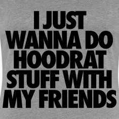 I Just Wanna Do Hoodrat Stuff With My Friends Women's T-Shirts