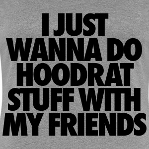 I Just Wanna Do Hoodrat Stuff With My Friends Women's T-Shirts - Women's Premium T-Shirt