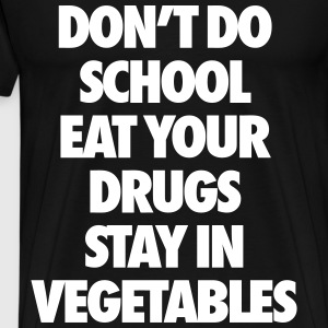 Don't Do School Eat Your Drugs Stay In Vegetables T-Shirts - Men's Premium T-Shirt