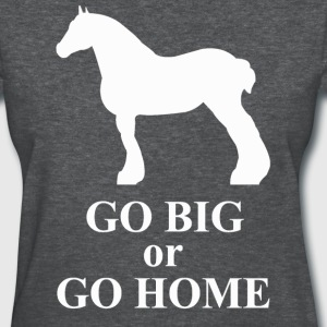 Go Big or Go Home - Draft Horse Women's T-Shirts - Women's T-Shirt