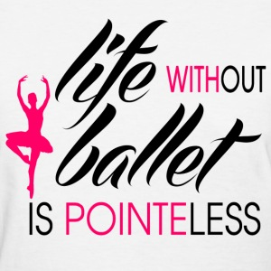 life_without_ballet_is_pointeless Women's T-Shirts - Women's T-Shirt