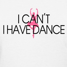 i_cant_i_have_dance Women's T-Shirts