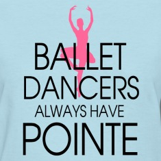 ballet_dancers_always_have_pointe Women's T-Shirts