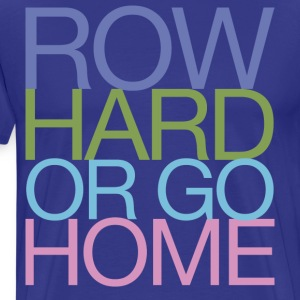 Row Hard or go Home T-Shirts - Men's Premium T-Shirt