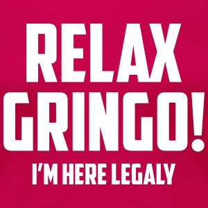 RELAX GRINGO...I'M  HERE LEGALY!! Women's T-Shirts - Women's Premium T-Shirt