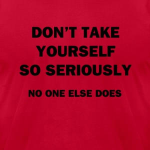Don't Take Yourself So Seriously - Men's T-Shirt by American Apparel