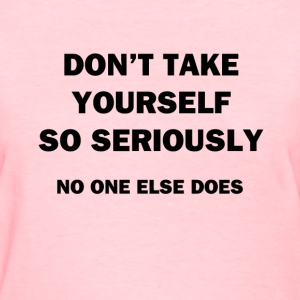 Don't Take Yourself So Seriously - Women's T-Shirt