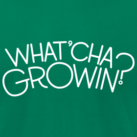Design ~ What'cha Growin? - Unisex