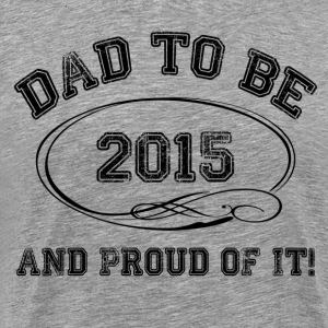 Dad To Be 2015 and Proud Of It! T-Shirts - Men's Premium T-Shirt