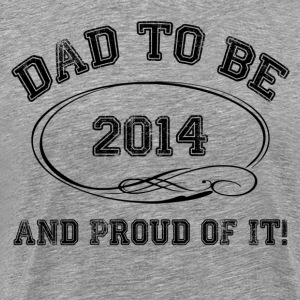 Dad To Be 2014 and Proud Of It! T-Shirts - Men's Premium T-Shirt