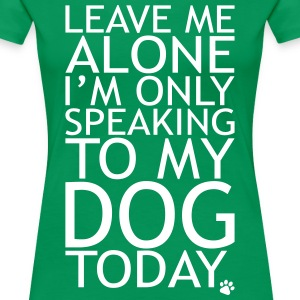 Leave Me Alone, I'm Only Speaking To My Dog Today. Women's T-Shirts - Women's Premium T-Shirt