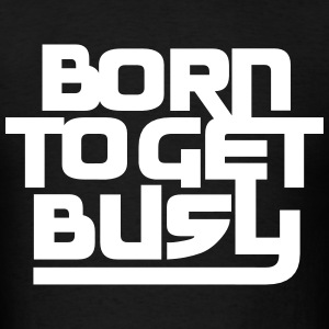 born to get busy T-Shirts - Men's T-Shirt