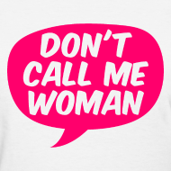 Design ~ Don't Call Me Woman T-Shirt