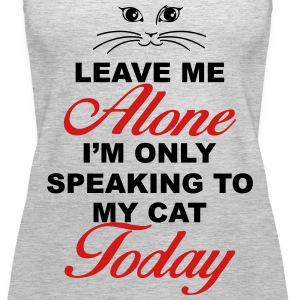 Leave me alone. Only speaking to my cat today Tanks - Women's Premium Tank Top